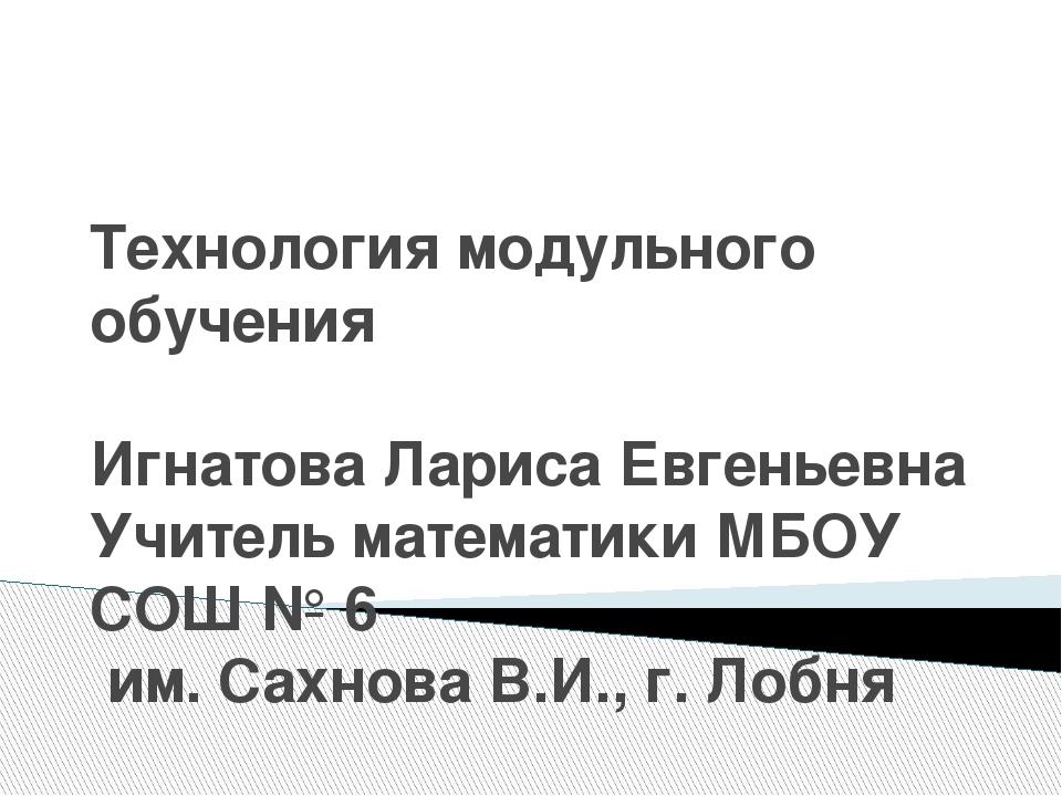 Технология модульного обучения Игнатова Лариса Евгеньевна Учитель математики...