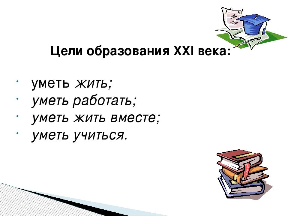 Цели образования XXI века:  уметь жить;  уметь работать;  уметь жить вмест...