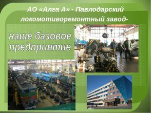 АО «Алга А» - Павлодарский локомотиворемонтный завод-