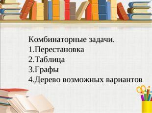 Комбинаторные задачи. 1.Перестановка 2.Таблица 3.Графы 4.Дерево возможных вар