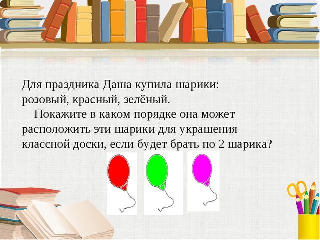 Для праздника Даша купила шарики: розовый, красный, зелёный. Покажите в каком...