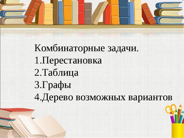 Комбинаторные задачи. 1.Перестановка 2.Таблица 3.Графы 4.Дерево возможных вар...