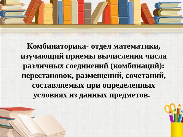 Комбинаторика- отдел математики, изучающий приемы вычисления числа различных...