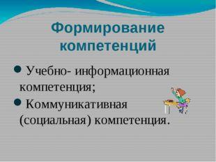 Формирование компетенций Учебно- информационная компетенция; Коммуникативная