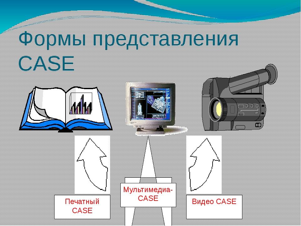 Формы представления CASE Печатный CASE Видео CASE Мультимедиа- CASE