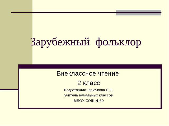 Зарубежный фольклор Внеклассное чтение 2 класс Подготовила: Крючкова Е.С. учи...