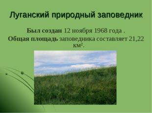 Луганский природный заповедник Был создан 12 ноября 1968 года . Общая площадь