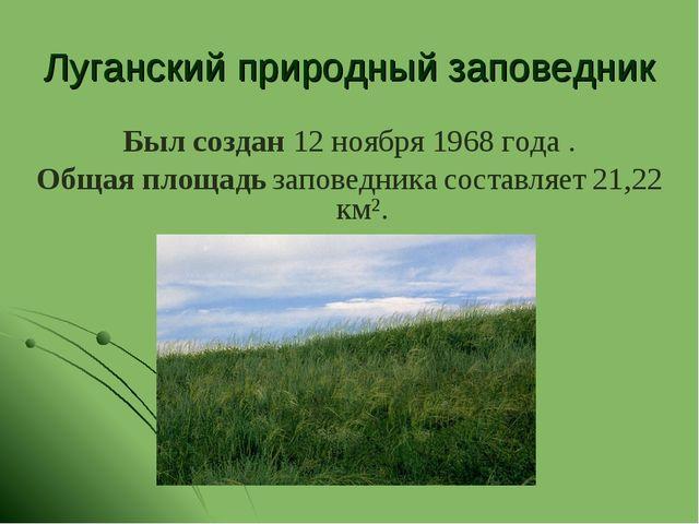 Луганский природный заповедник Был создан 12 ноября 1968 года . Общая площадь...