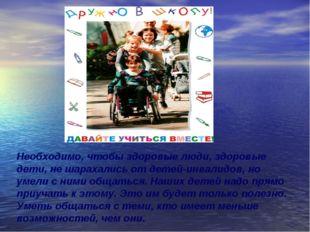 Необходимо, чтобы здоровые люди, здоровые дети, не шарахались от детей-инвали