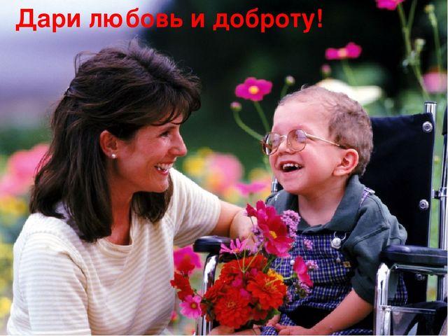 Дари любовь и доброту!