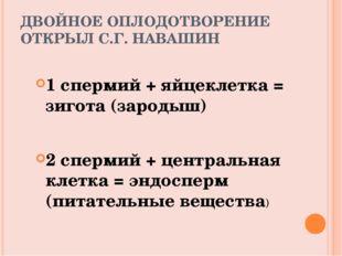 ДВОЙНОЕ ОПЛОДОТВОРЕНИЕ ОТКРЫЛ С.Г. НАВАШИН 1 спермий + яйцеклетка = зигота (з