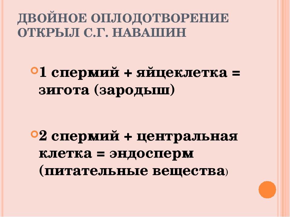 ДВОЙНОЕ ОПЛОДОТВОРЕНИЕ ОТКРЫЛ С.Г. НАВАШИН 1 спермий + яйцеклетка = зигота (з...