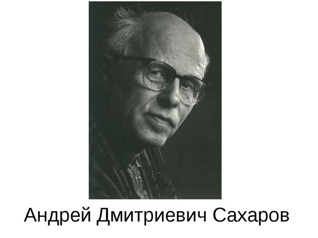 Андрей Дмитриевич Сахаров