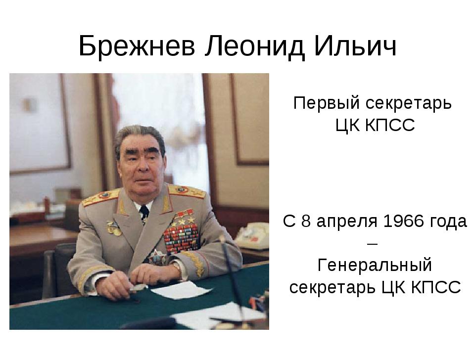 Брежнев Леонид Ильич Первый секретарь ЦК КПСС С 8 апреля 1966 года – Генераль...