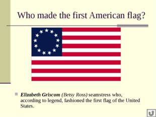 Who made the first American flag? Elizabeth Griscom (Betsy Ross) seamstress w