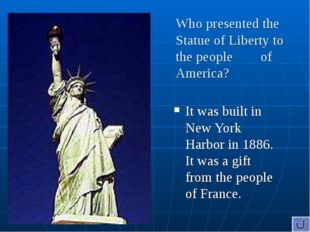 Who presented the Statue of Liberty to the people of America? It was built in