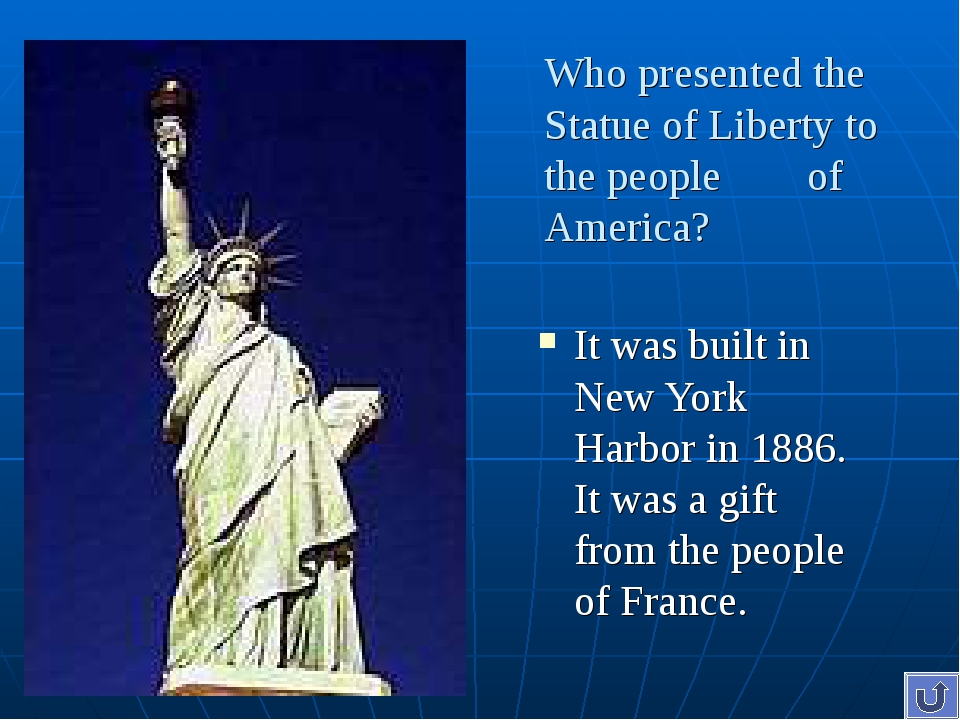 Who presented the Statue of Liberty to the people of America? It was built in...