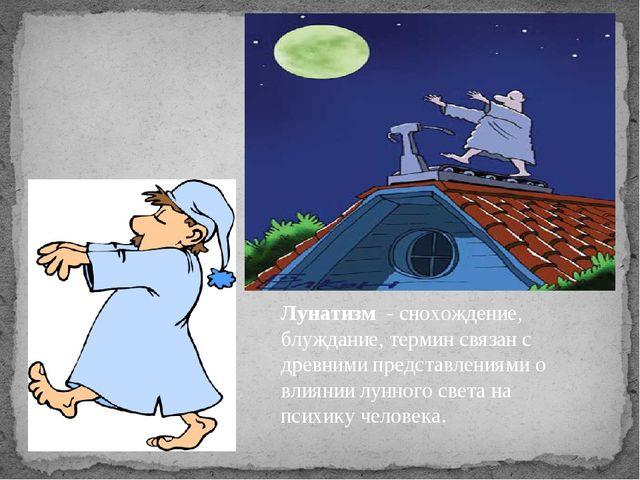 Лунатизм - снохождение, блуждание, термин связан с древними представлениями...