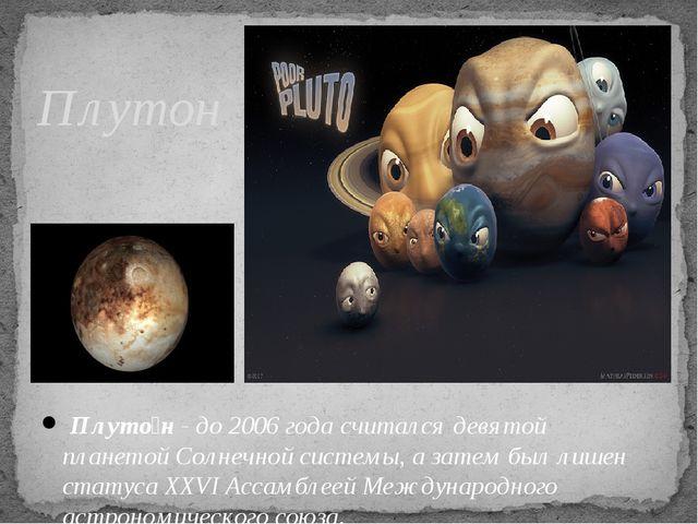 Плутон Плуто́н - до 2006 года считался девятой планетой Солнечной системы, а...