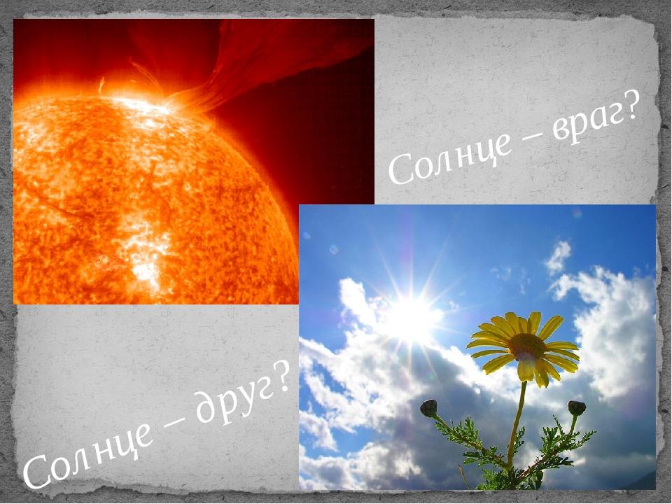 Солнце – друг? Солнце – враг?