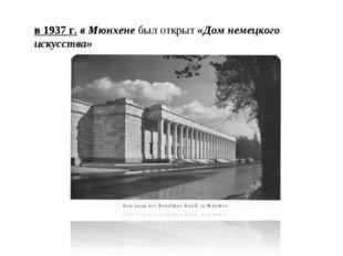 в 1937 г. в Мюнхене был открыт «Дом немецкого искусства»