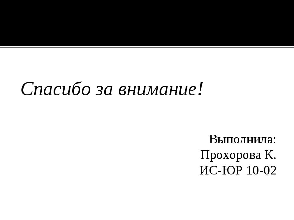 Спасибо за внимание! Выполнила: Прохорова К. ИС-ЮР 10-02
