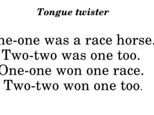 Tongue twister One-one was a race horse.  Two-two was one too.  One-one won o