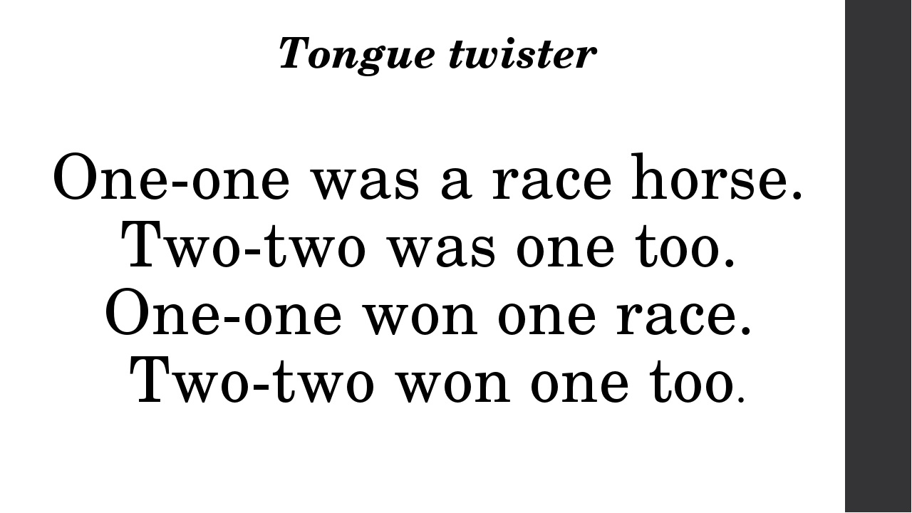 Tongue twister One-one was a race horse.  Two-two was one too.  One-one won o...