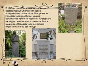 В 1945-м, последнем году жизни, вновь реставрировал Смоленский собор Новодеви