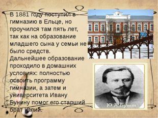 В 1881 году поступил в гимназию в Ельце, но проучился там пять лет, так как н