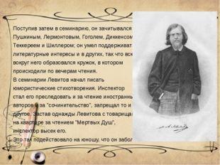 Поступив затем в семинарию, он зачитывался Пушкиным, Лермонтовым, Гоголем, Ди