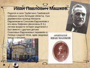 Иван Павлович Машков. Родился в селе Трубетчино Тамбовской губернии (ныне Лип