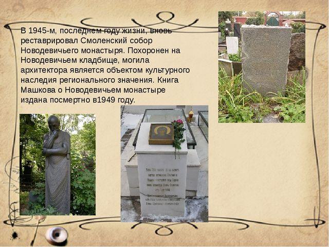 В 1945-м, последнем году жизни, вновь реставрировал Смоленский собор Новодеви...