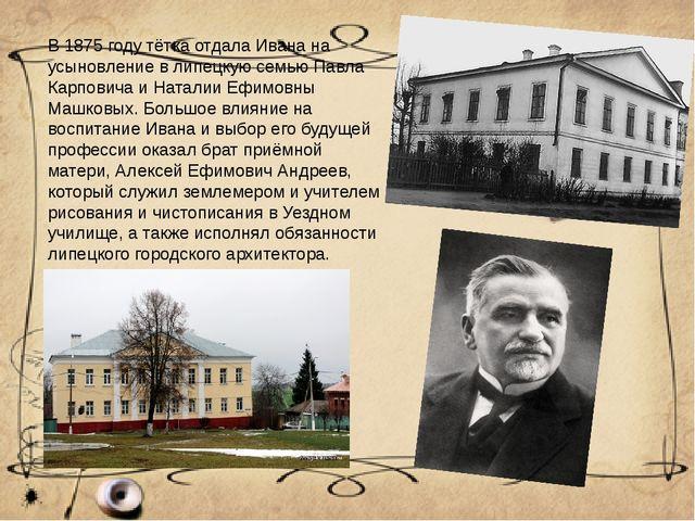 В 1875 году тётка отдала Ивана на усыновление в липецкую семью Павла Карпович...
