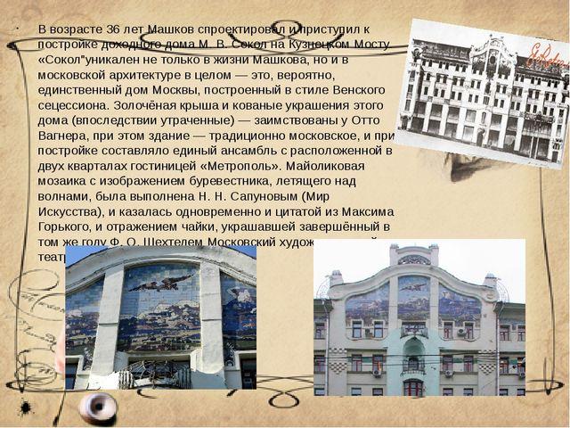 В возрасте 36 лет Машков спроектировал и приступил к постройке доходного дома...