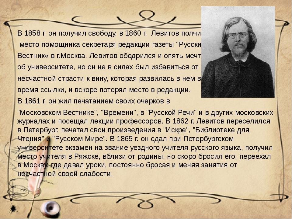 В 1858 г. он получил свободу. в 1860 г. Левитов полчил место помощника секрет...