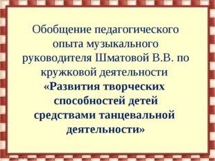 Обобщение педагогического опыта музыкального руководителя Шматовой В.В. по к