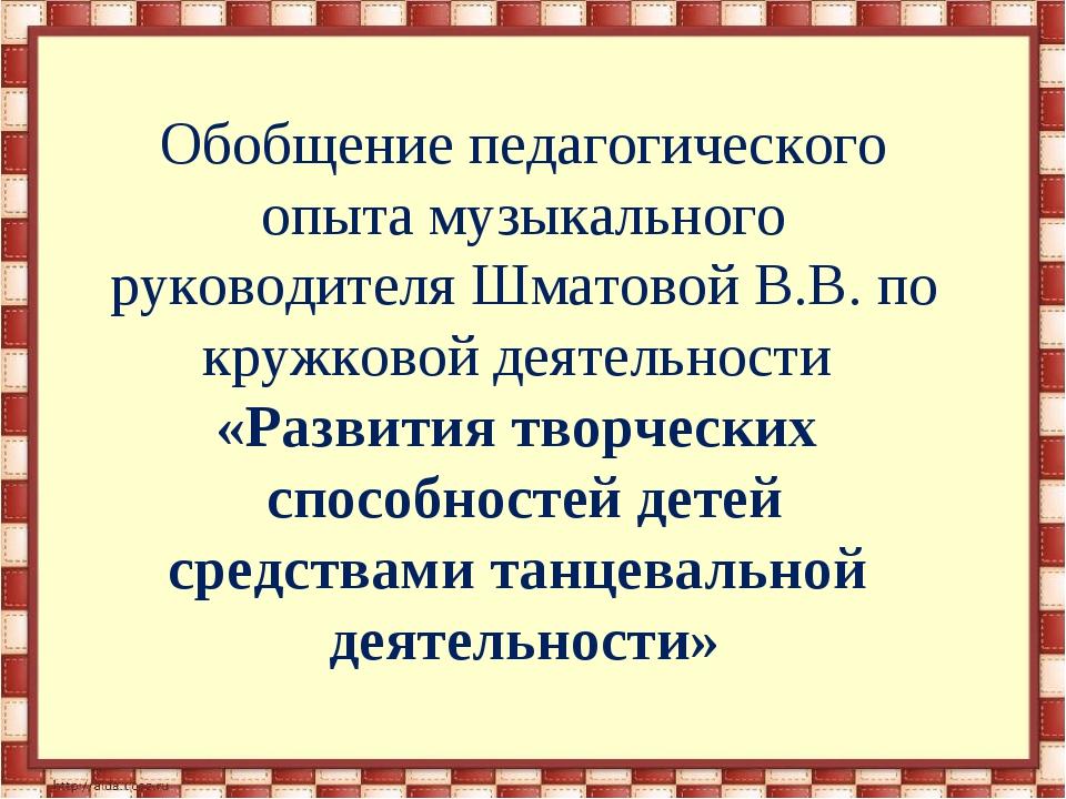 Обобщение педагогического опыта музыкального руководителя Шматовой В.В. по к...
