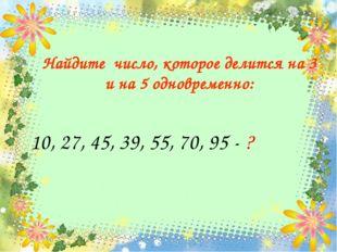 10, 27, 45, 39, 55, 70, 95 - ? Найдите число, которое делится на 3 и на 5 одн