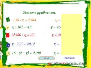 Решите уравнения: 1 2 3 4 5 138 · х = 2584 х = 68 х : 102 = 45 х = 4590 12586