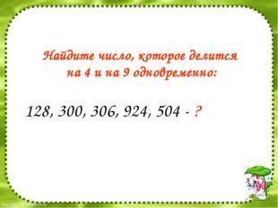 128, 300, 306, 924, 504 - ? Найдите число, которое делится на 4 и на 9 одновр