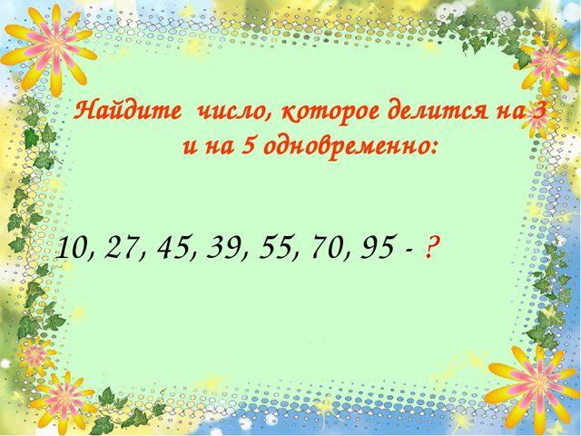 10, 27, 45, 39, 55, 70, 95 - ? Найдите число, которое делится на 3 и на 5 одн...