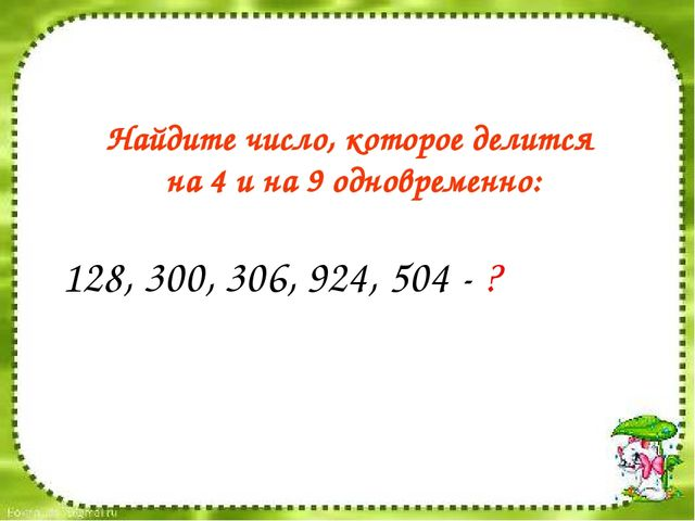 128, 300, 306, 924, 504 - ? Найдите число, которое делится на 4 и на 9 одновр...