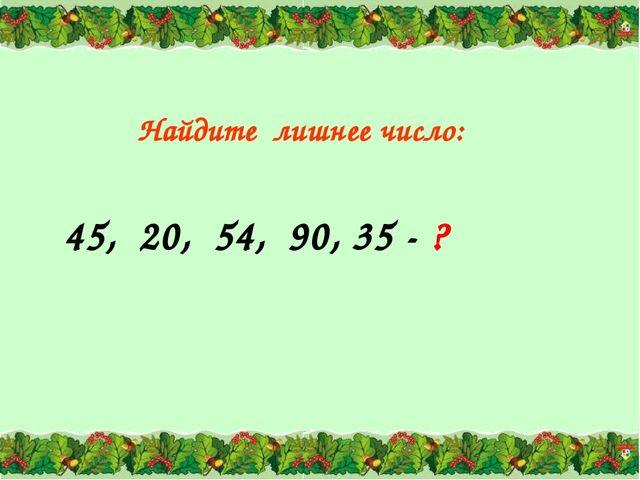 45, 20, 54, 90, 35 - ? Найдите лишнее число: