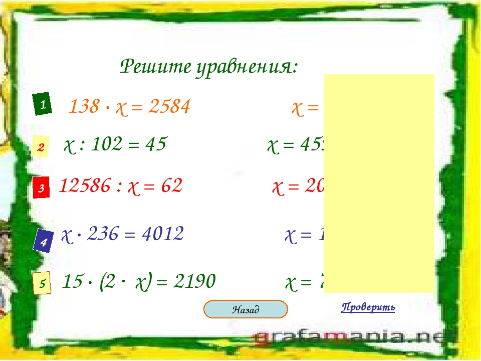 Решите уравнения: 1 2 3 4 5 138 · х = 2584 х = 68 х : 102 = 45 х = 4590 12586...