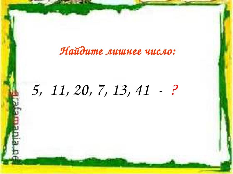 Найдите лишнее число: 5, 11, 20, 7, 13, 41 - ?