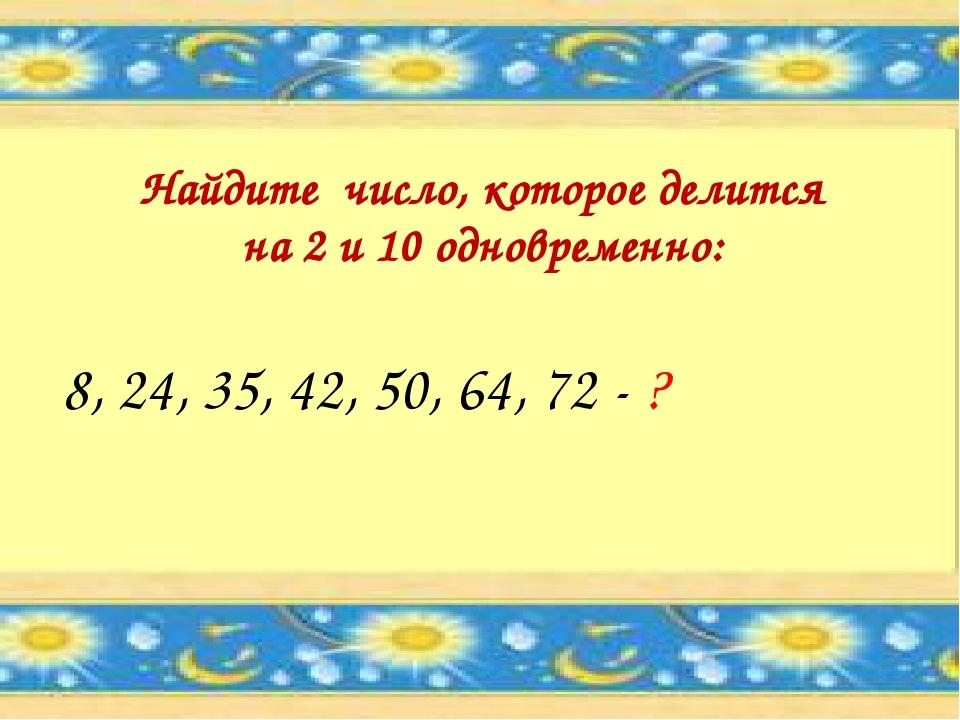 8, 24, 35, 42, 50, 64, 72 - ? Найдите число, которое делится на 2 и 10 одновр...