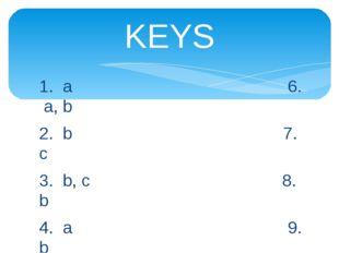 1. a 6. a, b 2. b 7. с 3. b, c 8. b 4. a 9. b 5. a 10. a KEYS
