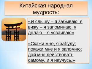 Китайская народная мудрость: «Я слышу – я забываю, я вижу – я запоминаю, я де