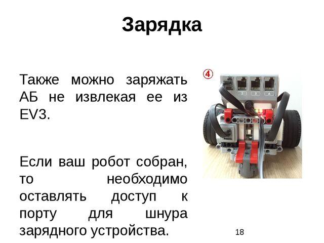 Зарядка Также можно заряжать АБ не извлекая ее из EV3. Если ваш робот собран,...